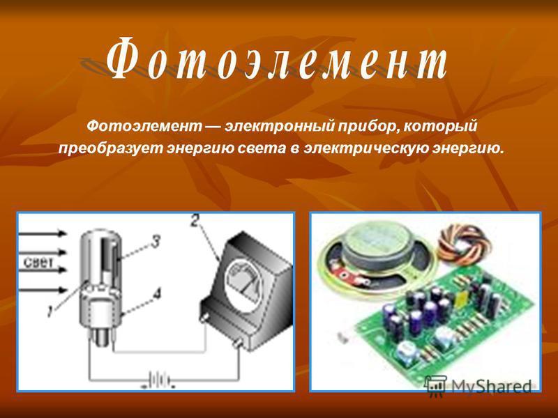 Фотоэлемент электронный прибор, который преобразует энергию света в электрическую энергию.