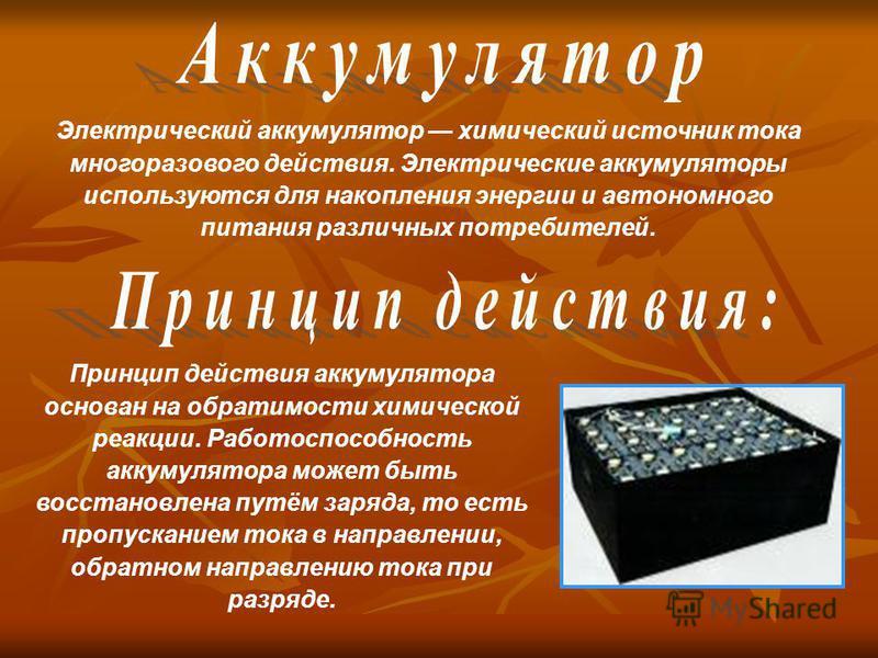 Электрический аккумулятор химический источник тока многоразового действия. Электрические аккумуляторы используются для накопления энергии и автономного питания различных потребителей. Принцип действия аккумулятора основан на обратимости химической ре