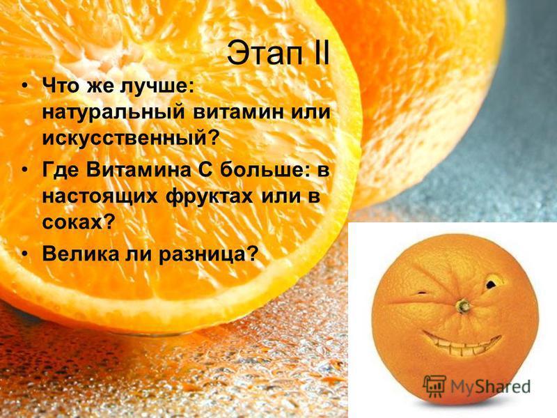 Этап II Что же лучше: натуральный витамин или искусственный? Где Витамина С больше: в настоящих фруктах или в соках? Велика ли разница?
