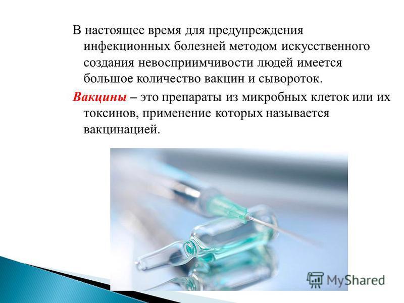 В настоящее время для предупреждения инфекционных болезней методом искусственного создания невосприимчивости людей имеется большое количество вакцин и сывороток. Вакцины – это препараты из микробных клеток или их токсинов, применение которых называет