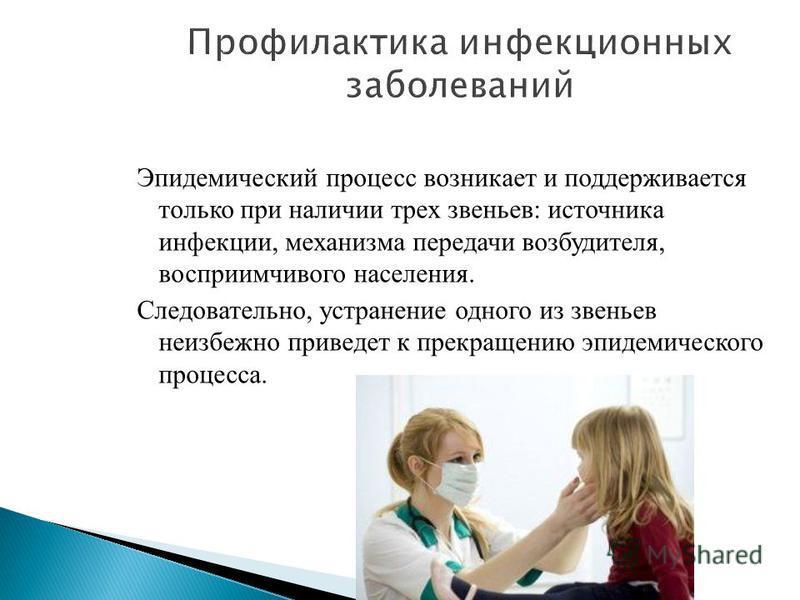 Эпидемический процесс возникает и поддерживается только при наличии трех звеньев: источника инфекции, механизма передачи возбудителя, восприимчивого населения. Следовательно, устранение одного из звеньев неизбежно приведет к прекращению эпидемическог
