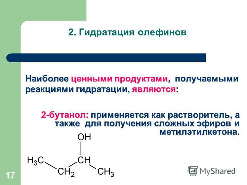 2. Гидратация олефинов Наиболее ценными продуктами, получаемыми реакциями гидратации, являются: 2-бутанол: применяется как растворитель, а также для получения сложных эфиров и метилэтилкетона. 17