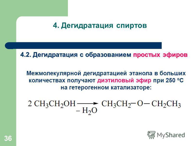 36 4. Дегидратация спиртов 4.2. Дегидратация с образованием простых эфиров Межмолекулярной дегидратацией этанола в больших количествах получают диэтиловый эфир при 250 ºС на гетерогенном катализаторе: