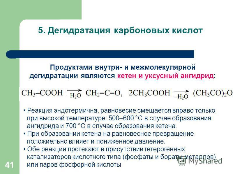 41 5. Дегидратация карбоновых кислот Продуктами внутри- и межмолекулярной дегидратации являются кетен и уксусный ангидрид: Реакция эндотермична, равновесие смещается вправо только при высокой температуре: 500–600 °С в случае образования ангидрида и 7