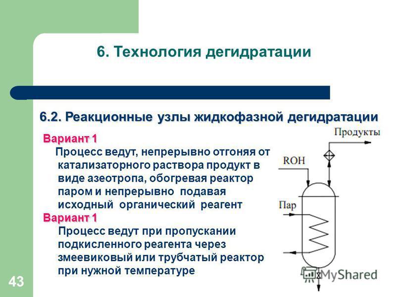43 6. Технология дегидратации Вариант 1 Процесс ведут, непрерывно отгоняя от катализаторного раствора продукт в виде азеотропа, обогревая реактор паром и непрерывно подавая исходный органический реагент Вариант 1 Процесс ведут при пропускании подкисл