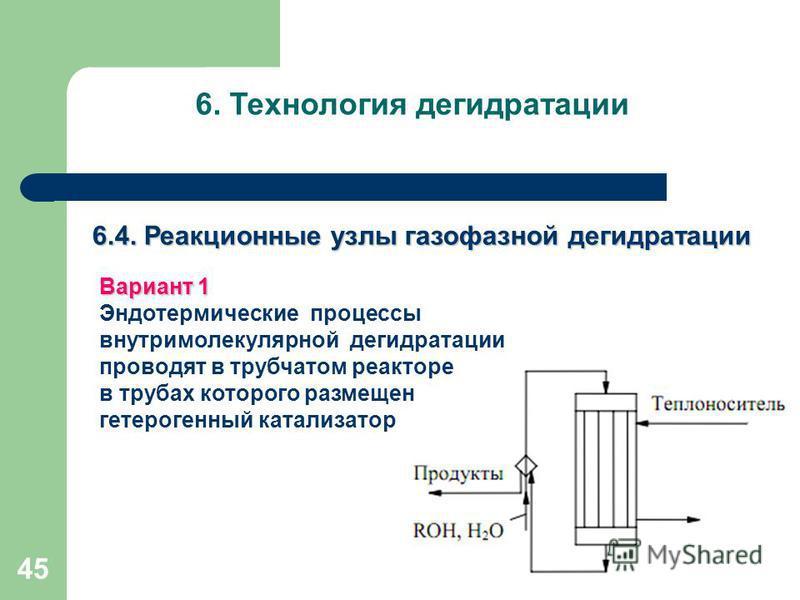 45 6. Технология дегидратации 6.4. Реакционные узлы газофазной дегидратации Вариант 1 Эндотермические процессы внутримолекулярной дегидратации проводят в трубчатом реакторе в трубах которого размещен гетерогенный катализатор