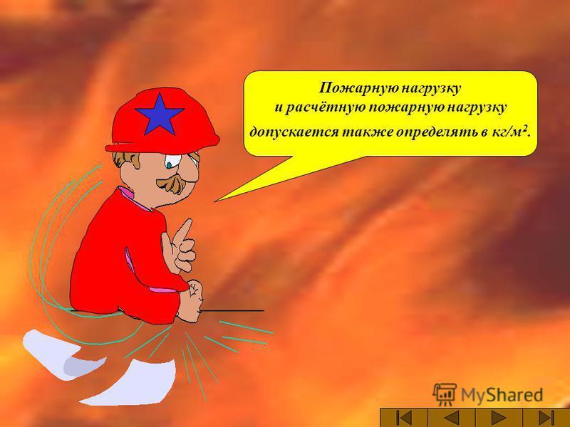 Пожарную нагрузку и расчётную пожарную нагрузку допускается также определять в кг/м 2.