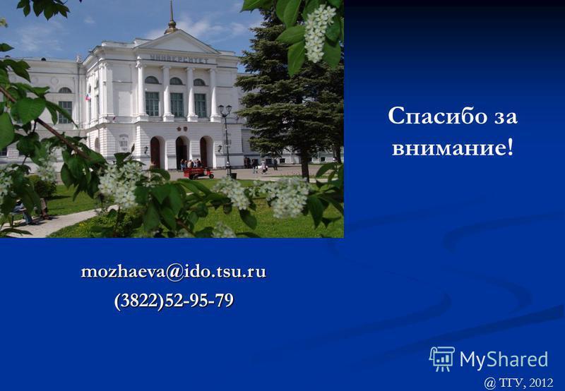 mozhaeva@ido.tsu.ru (3822)52-95-79 Спасибо за внимание! @ ТГУ, 2012