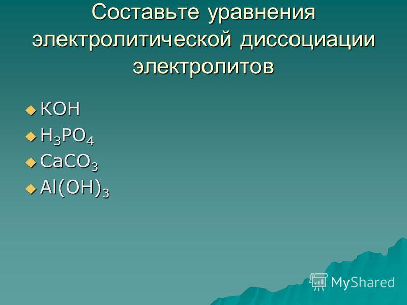 Составьте уравнения электролитической диссоциации электролитов КОН КОН Н 3 РО 4 Н 3 РО 4 СаСО 3 СаСО 3 Аl(OH) 3 Аl(OH) 3