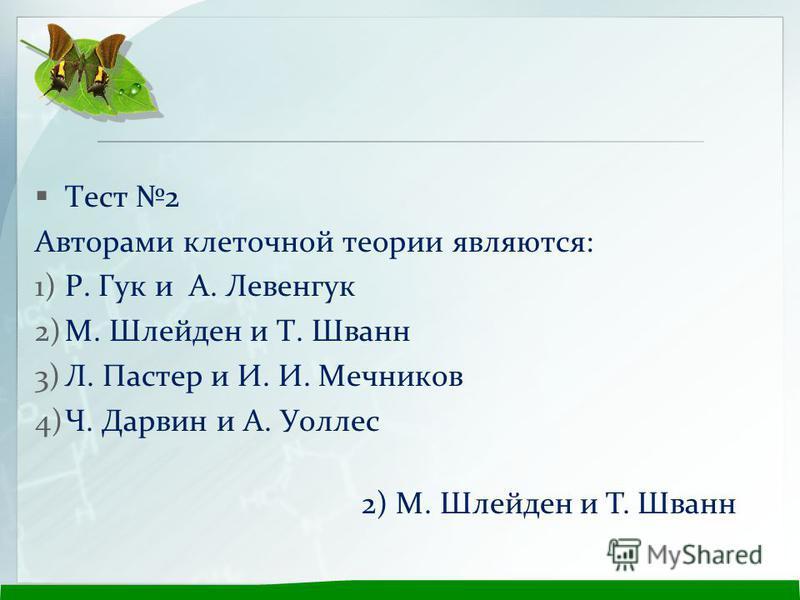Тест 2 Авторами клеточной теории являются: 1)Р. Гук и А. Левенгук 2)М. Шлейден и Т. Шванн 3)Л. Пастер и И. И. Мечников 4)Ч. Дарвин и А. Уоллес 2) М. Шлейден и Т. Шванн