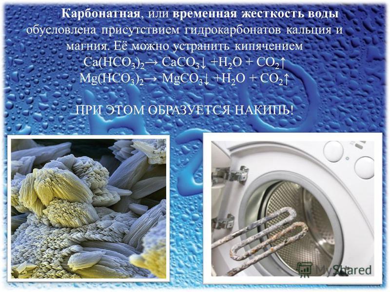 Карбонатная, или временная жесткость воды обусловлена присутствием гидрокарбонатов кальция и магния. Её можно устранить кипячением Ca(HCO 3 ) 2 CaCO 3 +H 2 O + CO 2 Mg(HCO 3 ) 2 MgCO 3 +H 2 O + CO 2 ПРИ ЭТОМ ОБРАЗУЕТСЯ НАКИПЬ!
