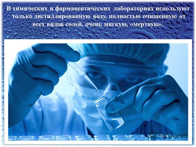 В химических и фармацевтических лабораториях используют только дистиллированную воду, полностью очищенную от всех видов солей, очень мягкую, «мертвую».