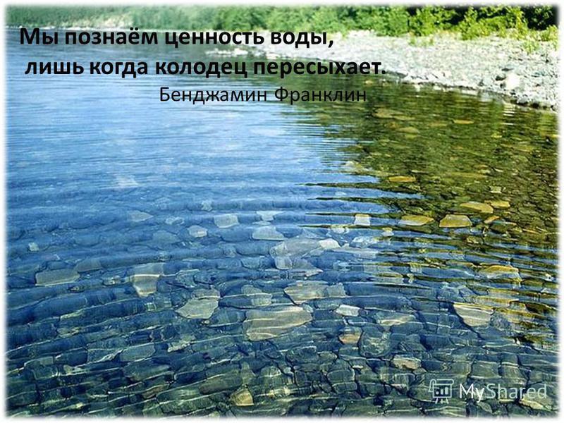 Мы познаём ценность воды, лишь когда колодец пересыхает. Бенджамин Франклин