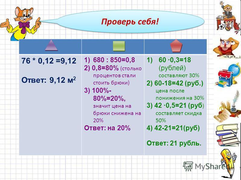 Проверь себя! 76 * 0,12 =9,12 Ответ: 9,12 м 2 1)680 : 850=0,8 2) 0,8=80% (столько процентов стали стоить брюки) 3) 100%- 80%=20%, значит цена на брюки снижена на 20% Ответ: на 20% 1)60 0,3=18 (рублей) составляют 30% 2) 60-18=42 (руб.) цена после пони