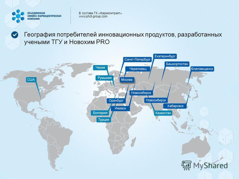 В составе ГК «Фармконтракт» www.phct-group.com География потребителей инновационных продуктов, разработанных учеными ТГУ и Новохим PRO