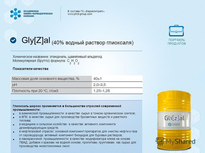 В составе ГК «Фармконтракт» www.phct-group.com Gly[Z]al (40% водный раствор глиоксаля) Химическое название: этандиаль, щавелевый альдегид Молекулярная (брутто) формула: C 2 H 2 O 2 Показатели качества Глиоксаль широко применяется в большинстве отрасл