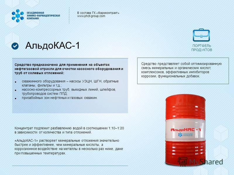 В составе ГК «Фармконтракт» www.phct-group.com АльдоКАС-1 Средство предназначено для применения на объектах нефтегазовой отрасли для очистки насосного оборудования и труб от солевых отложений: скважинного оборудования – насосы УЭЦН, ШГН, обратные кла