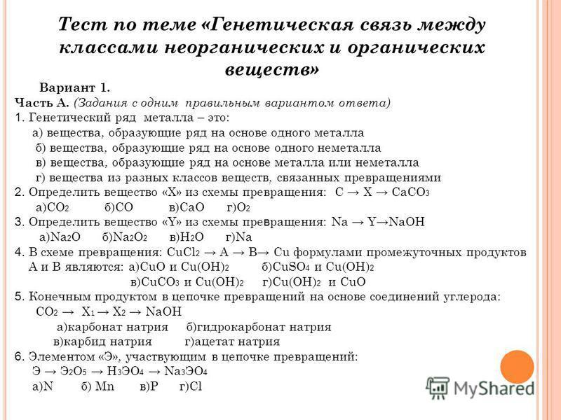 Тест по теме «Генетическая связь между классами неорганических и органических веществ» Вариант 1. Часть А. (Задания с одним правильным вариантом ответа) 1. Генетический ряд металла – это: а) вещества, образующие ряд на основе одного металла б) вещест