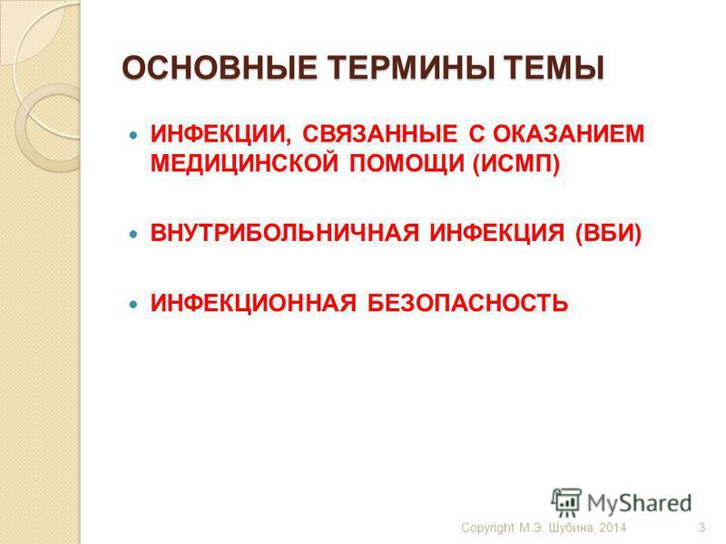 ОСНОВНЫЕ ТЕРМИНЫ ТЕМЫ ИНФЕКЦИИ, СВЯЗАННЫЕ С ОКАЗАНИЕМ МЕДИЦИНСКОЙ ПОМОЩИ (ИСМП) ВНУТРИБОЛЬНИЧНАЯ ИНФЕКЦИЯ (ВБИ) ИНФЕКЦИОННАЯ БЕЗОПАСНОСТЬ Copyright М.Э. Шубина, 20143