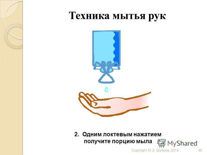 Copyright М.Э. Шубина, 201446 Техника мытья рук 2. Одним локтевым нажатием получите порцию мыла