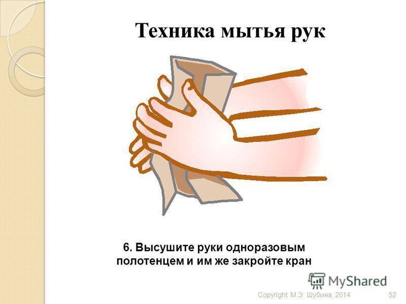 Copyright М.Э. Шубина, 201452 Техника мытья рук 6. Высушите руки одноразовым полотенцем и им же закройте кран