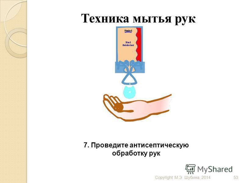 Copyright М.Э. Шубина, 201453 Техника мытья рук 7. Проведите антисептическую обработку рук