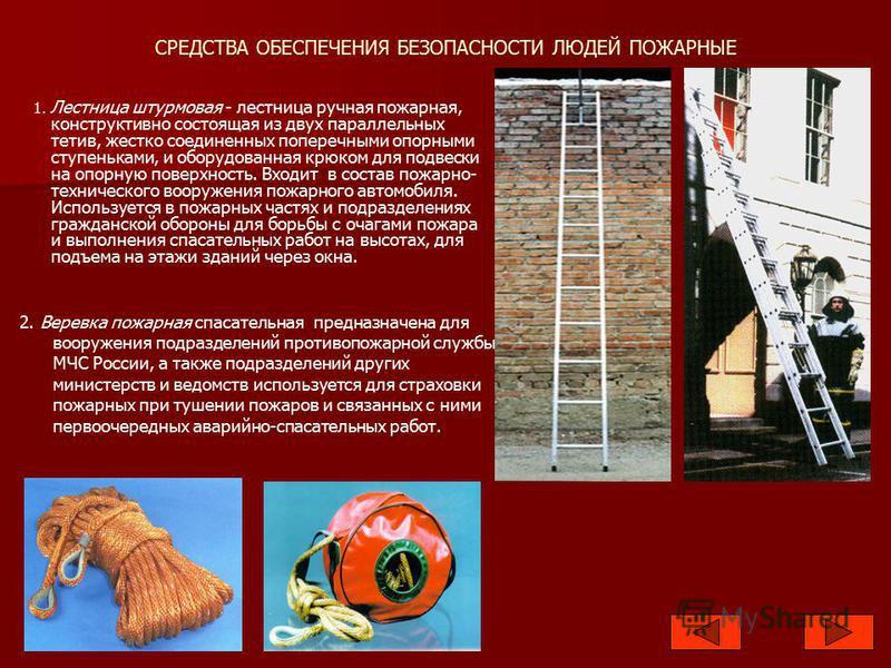СРЕДСТВА ОБЕСПЕЧЕНИЯ БЕЗОПАСНОСТИ ЛЮДЕЙ ПОЖАРНЫЕ 1. Лестница штурмовая - лестница ручная пожарная, конструктивно состоящая из двух параллельных тетив, жестко соединенных поперечными опорными ступеньками, и оборудованная крюком для подвески на опорную