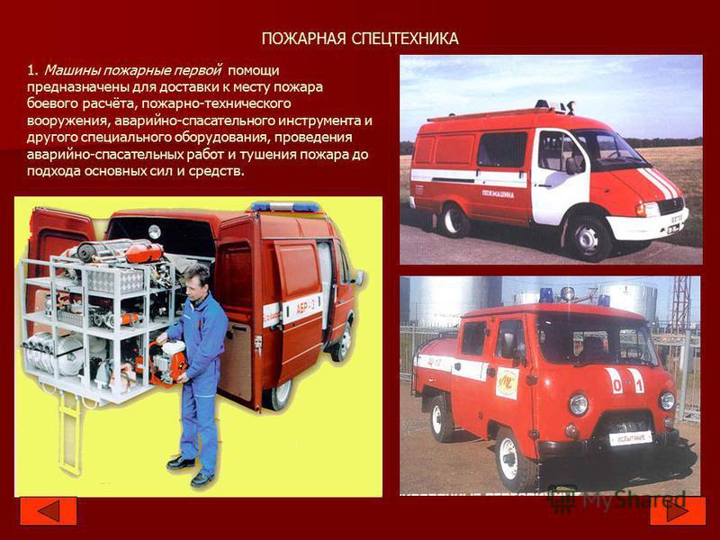 ПОЖАРНАЯ СПЕЦТЕХНИКА 1. Машины пожарные первой помощи предназначены для доставки к месту пожара боевого расчёта, пожарно-технического вооружения, аварийно-спасательного инструмента и другого специального оборудования, проведения аварийно-спасательных