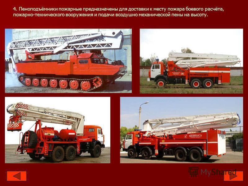 4. Пеноподъёмники пожарные предназначены для доставки к месту пожара боевого расчёта, пожарно-технического вооружения и подачи воздушно механической пены на высоту.