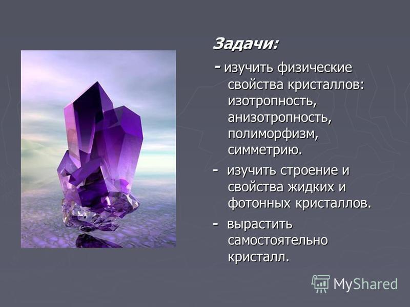 Задачи: - изучить физические свойства кристаллов: изотропность, анизотропность, полиморфизм, симметрию. - изучить строение и свойства жидких и фотонных кристаллов. - вырастить самостоятельно кристалл.