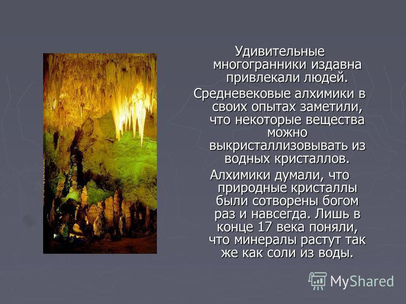 Удивительные многогранники издавна привлекали людей. Средневековые алхимики в своих опытах заметили, что некоторые вещества можно выкристаллизовывать из водных кристаллов. Алхимики думали, что природные кристааллы были сотворены богом раз и навсегда.