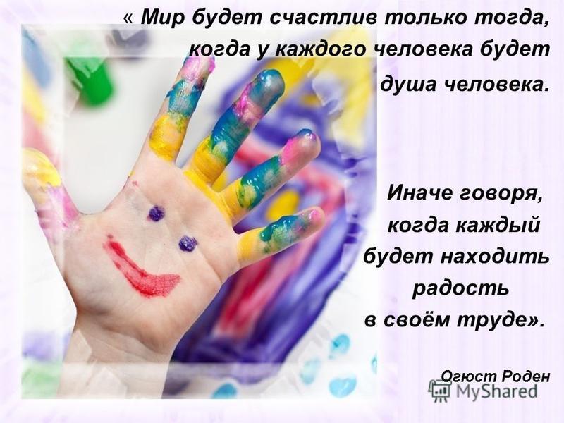 « Мир будет счастлив только тогда, когда у каждого человека будет душа человека. Иначе говоря, когда каждый будет находить радость в своём труде». Огюст Роден
