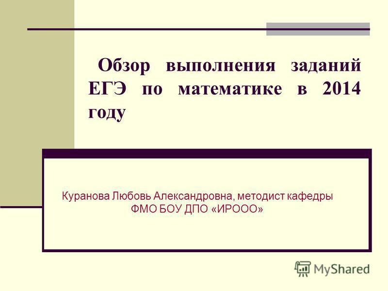 Обзор выполнения заданий ЕГЭ по математике в 2014 году Куранова Любовь Александровна, методист кафедры ФМО БОУ ДПО «ИРООО»