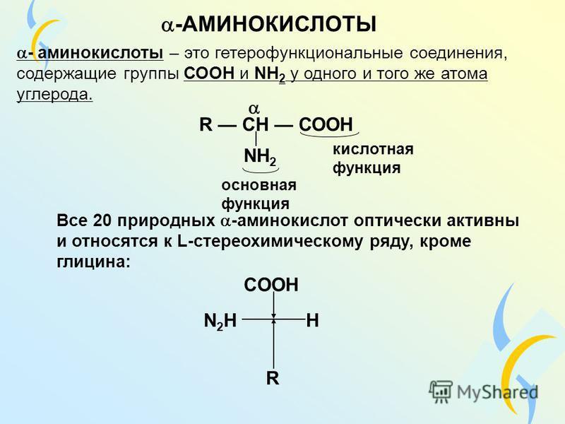 -АМИНОКИСЛОТЫ - аминокислоты – это гетерофункциональные соединения, содержащие группы СООН и NH 2 у одного и того же атома углерода. R CH СООH NH 2 кислотная функция основная функция Все 20 природных -аминокислот оптически активны и относятся к L-сте