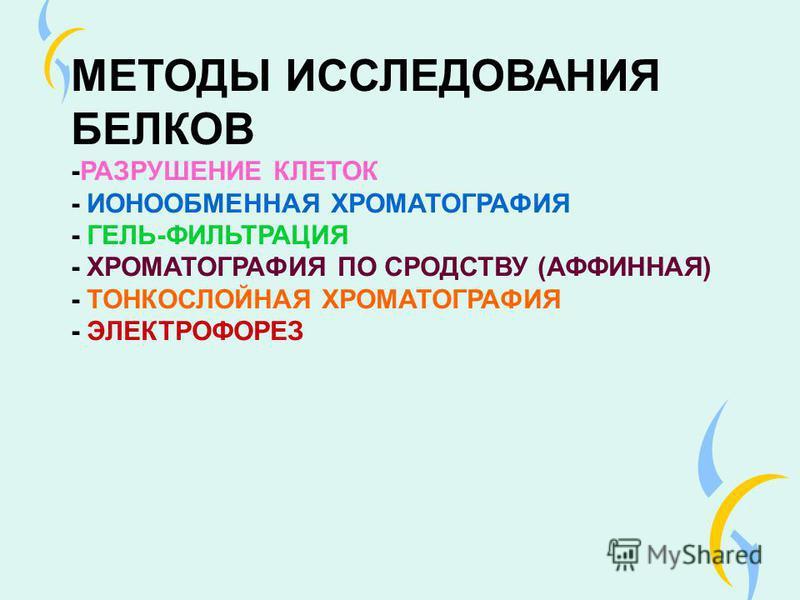 МЕТОДЫ ИССЛЕДОВАНИЯ БЕЛКОВ -РАЗРУШЕНИЕ КЛЕТОК - ИОНООБМЕННАЯ ХРОМАТОГРАФИЯ - ГЕЛЬ-ФИЛЬТРАЦИЯ - ХРОМАТОГРАФИЯ ПО СРОДСТВУ (АФФИННАЯ) - ТОНКОСЛОЙНАЯ ХРОМАТОГРАФИЯ - ЭЛЕКТРОФОРЕЗ