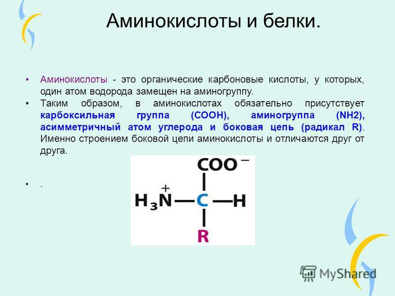 Аминокислоты и белки. Аминокислоты - это органические карбоновые кислоты, у которых, один атом водорода замещен на аминогруппу. Таким образом, в аминокислотах обязательно присутствует карбоксильная группа (СООН), аминогруппа (NH2), асимметричный атом