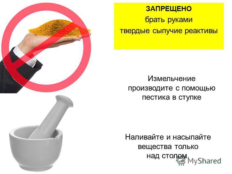 Измельчение производите с помощью пестика в ступке ЗАПРЕЩЕНО брать руками твердые сыпучие реактивы Наливайте и насыпайте вещества только над столом.