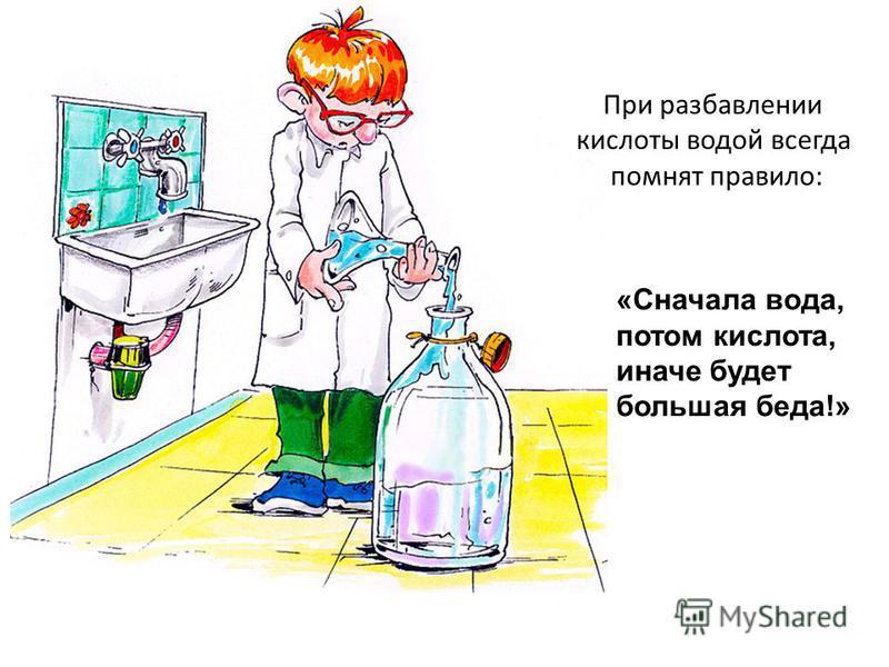 При разбавлении кислоты водой всегда помнят правило: «Сначала вода, потом кислота, иначе будет большая беда!»