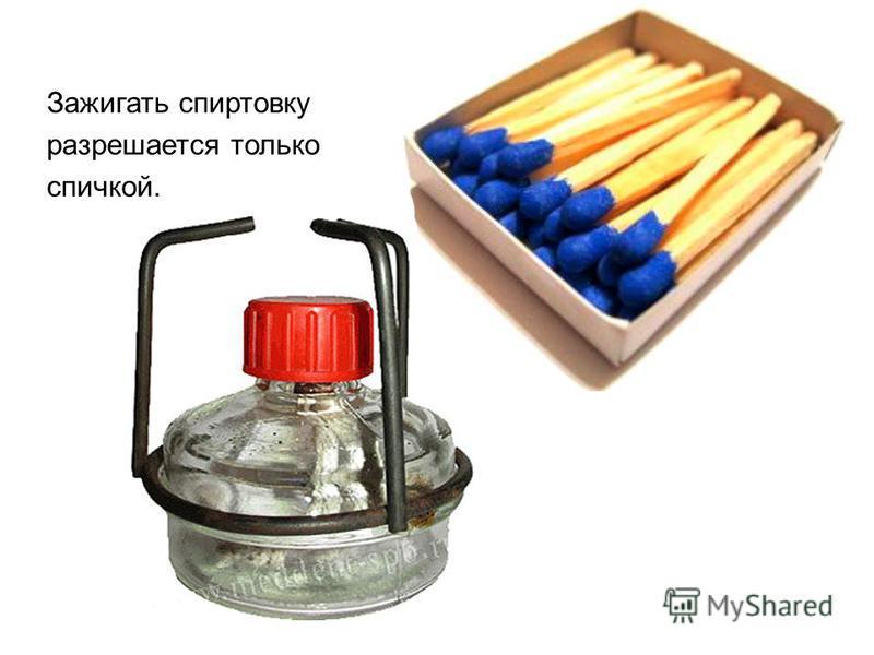 Зажигать спиртовку разрешается только спичкой.