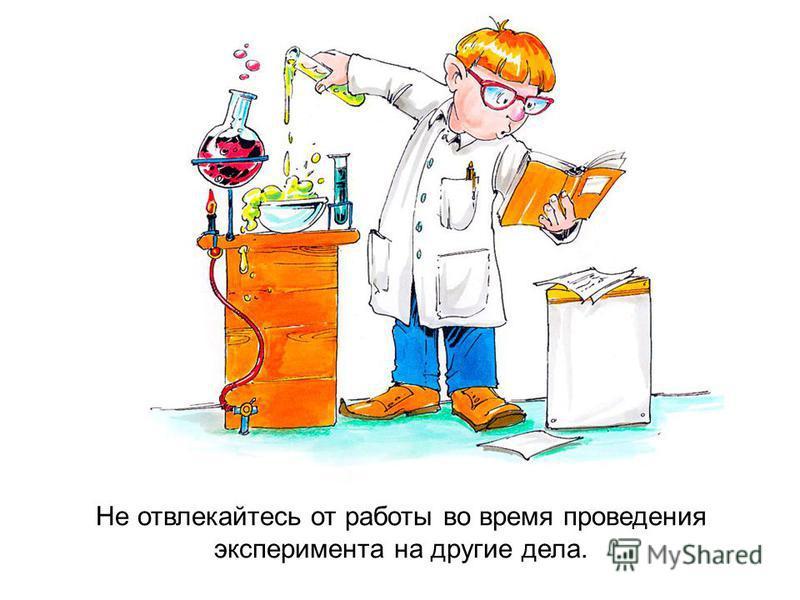 Не отвлекайтесь от работы во время проведения эксперимента на другие дела.