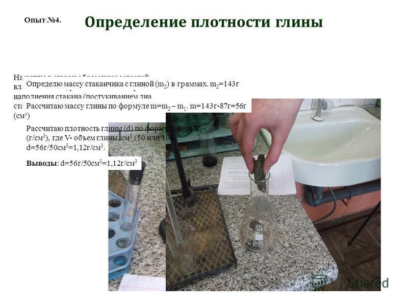 Определю на весах массу стеклянного стакана на 200-250 мл (m 1 ) в граммах. m 1 =87 г Опыт 4. Насыплю в стакан образец нерастертой влажной глины, уплотняя его по мере наполнения стакана (постукиванием дна стакана о ладонь), до отметки 50 или 100 мл (