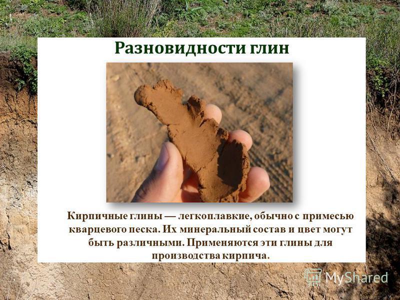 Разновидности глин Кирпичные глины легкоплавкие, обычно с примесью кварцевого песка. Их минеральный состав и цвет могут быть различными. Применяются эти глины для производства кирпича.