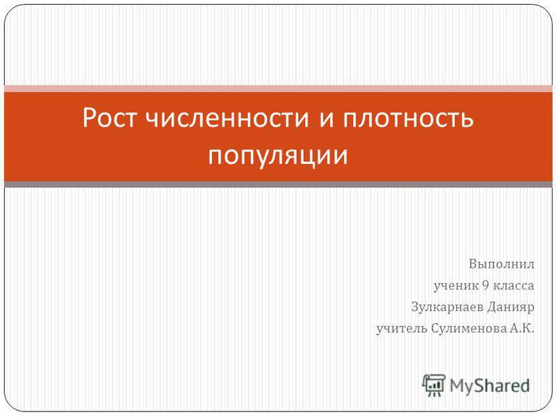 Выполнил ученик 9 класса Зулкарнаев Данияр учитель Сулименова А. К. Рост численности и плотность популяции