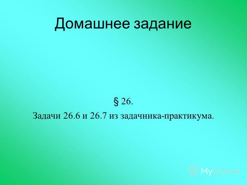 Домашнее задание § 26. Задачи 26.6 и 26.7 из задачника-практикума.