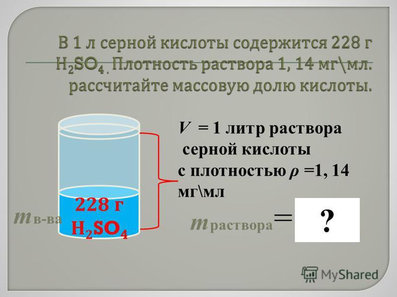 V = 1 литр раствора серной кислоты с плотностью ρ =1, 14 мг\мл 228 г Н 2 SO 4 т в-ва т раствора = V * ρ ?