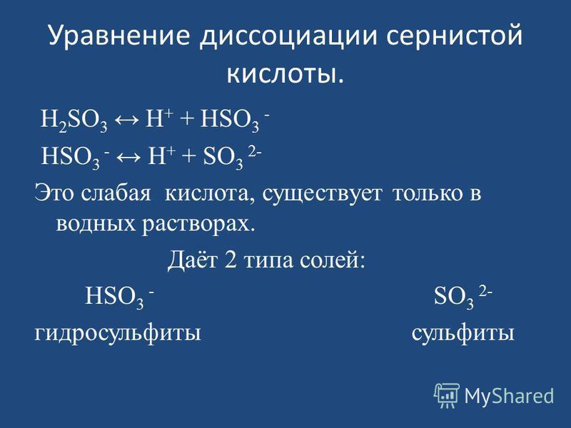 Уравнение диссоциации сернистой кислоты. H 2 SО 3 H + + HSО 3 - HSО 3 - H + + SО 3 2- Это слабая кислота, существует только в водных растворах. Даёт 2 типа солей: HSО 3 - SО 3 2- гидросульфиты сульфиты
