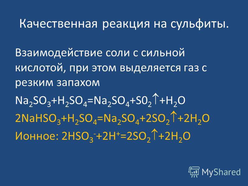 Качественная реакция на сульфиты. Взаимодействие соли с сильной кислотой, при этом выделяется газ с резким запахом Na 2 SO 3 +H 2 SO 4 =Na 2 SO 4 +S0 2 +H 2 O 2NaHSO 3 +H 2 SO 4 =Na 2 SO 4 +2SO 2 +2H 2 O Ионное: 2HSO 3 - +2H + =2SO 2 +2H 2 O