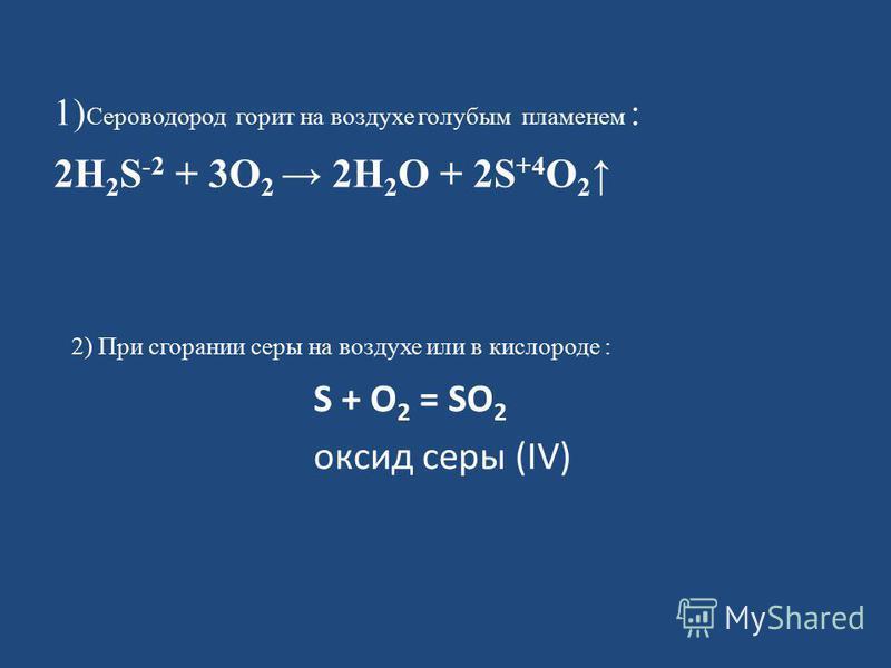 1) Сероводород горит на воздухе голубым пламенем : 2H 2 S -2 + 3O 2 2H 2 O + 2S +4 O 2 2) При сгорании серы на воздухе или в кислороде : S + O 2 = SO 2 оксид серы (IV)