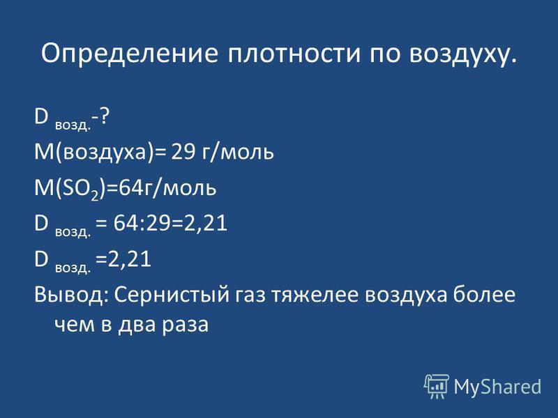 Определение плотности по воздуху. D возд. -? М(воздуха)= 29 г/моль М(SO 2 )=64 г/моль D возд. = 64:29=2,21 D возд. =2,21 Вывод: Сернистый газ тяжелее воздуха более чем в два раза