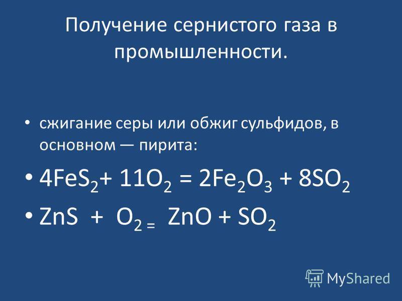 Получение сернистого газа в промышленности. сжигание серы или обжиг сульфидов, в основном пирита: 4FeS 2 + 11O 2 = 2Fe 2 O 3 + 8SO 2 ZnS + O 2 = ZnO + SO 2